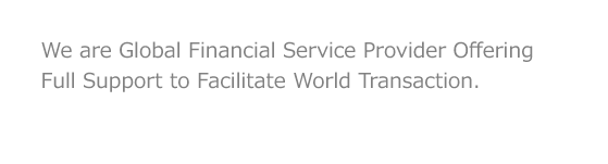 We are Global Financial Service Provider Offering Full Support to Facilitate World Transaction.